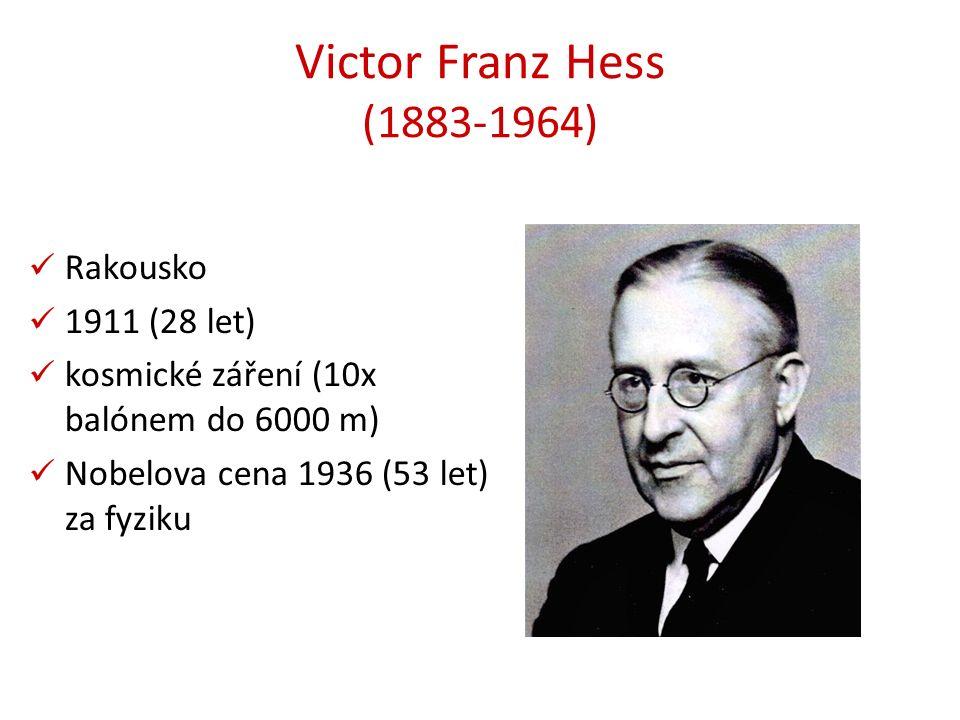Victor Franz Hess (1883-1964) Rakousko 1911 (28 let) kosmické záření (10x balónem do 6000 m) Nobelova cena 1936 (53 let) za fyziku
