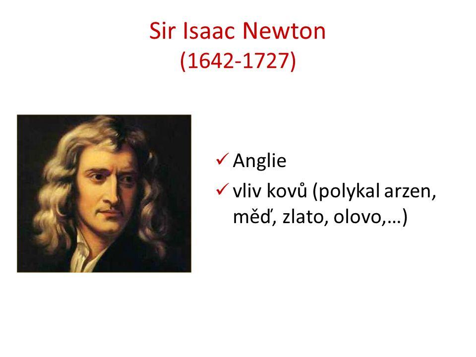 Sir Isaac Newton (1642-1727) Anglie vliv kovů (polykal arzen, měď, zlato, olovo,…)