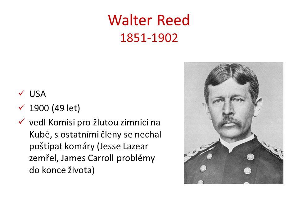 Walter Reed 1851-1902 USA 1900 (49 let) vedl Komisi pro žlutou zimnici na Kubě, s ostatními členy se nechal poštípat komáry (Jesse Lazear zemřel, James Carroll problémy do konce života)