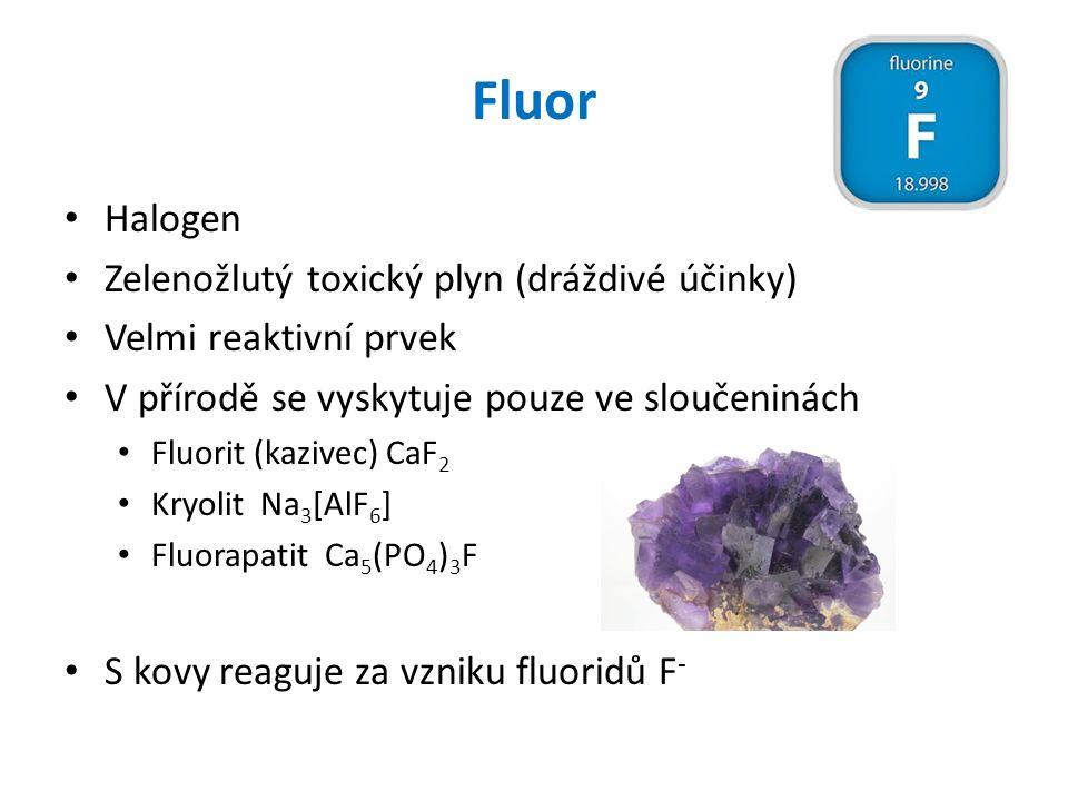 Fluor Halogen Zelenožlutý toxický plyn (dráždivé účinky) Velmi reaktivní prvek V přírodě se vyskytuje pouze ve sloučeninách Fluorit (kazivec) CaF 2 Kr