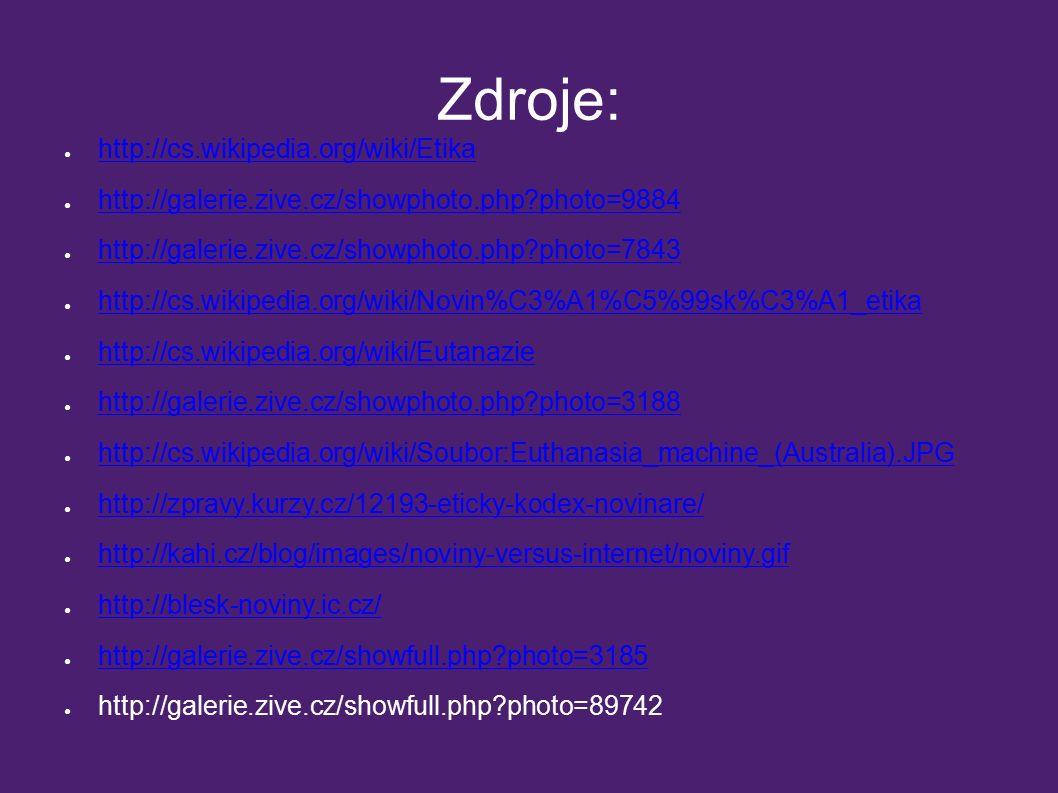 Zdroje: ● http://cs.wikipedia.org/wiki/Etika http://cs.wikipedia.org/wiki/Etika ● http://galerie.zive.cz/showphoto.php?photo=9884 http://galerie.zive.cz/showphoto.php?photo=9884 ● http://galerie.zive.cz/showphoto.php?photo=7843 http://galerie.zive.cz/showphoto.php?photo=7843 ● http://cs.wikipedia.org/wiki/Novin%C3%A1%C5%99sk%C3%A1_etika http://cs.wikipedia.org/wiki/Novin%C3%A1%C5%99sk%C3%A1_etika ● http://cs.wikipedia.org/wiki/Eutanazie http://cs.wikipedia.org/wiki/Eutanazie ● http://galerie.zive.cz/showphoto.php?photo=3188 http://galerie.zive.cz/showphoto.php?photo=3188 ● http://cs.wikipedia.org/wiki/Soubor:Euthanasia_machine_(Australia).JPG http://cs.wikipedia.org/wiki/Soubor:Euthanasia_machine_(Australia).JPG ● http://zpravy.kurzy.cz/12193-eticky-kodex-novinare/ http://zpravy.kurzy.cz/12193-eticky-kodex-novinare/ ● http://kahi.cz/blog/images/noviny-versus-internet/noviny.gif http://kahi.cz/blog/images/noviny-versus-internet/noviny.gif ● http://blesk-noviny.ic.cz/ http://blesk-noviny.ic.cz/ ● http://galerie.zive.cz/showfull.php?photo=3185 http://galerie.zive.cz/showfull.php?photo=3185 ● http://galerie.zive.cz/showfull.php?photo=89742