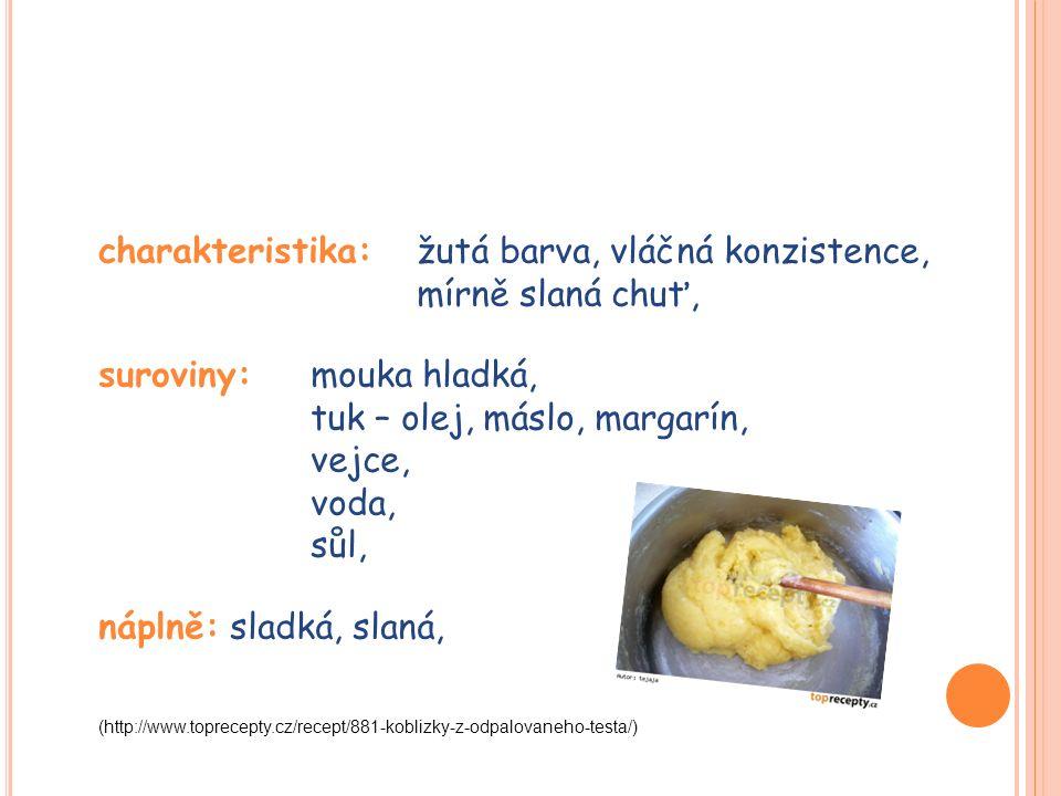 charakteristika: žutá barva, vláčná konzistence, mírně slaná chuť, suroviny: mouka hladká, tuk – olej, máslo, margarín, vejce, voda, sůl, náplně: sladká, slaná, (http://www.toprecepty.cz/recept/881-koblizky-z-odpalovaneho-testa/)
