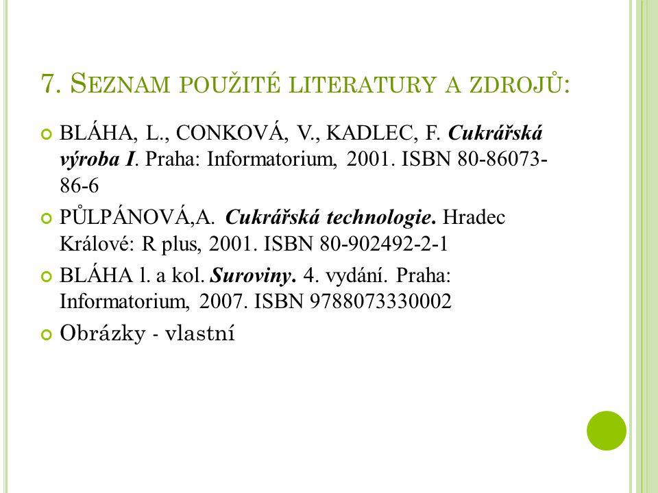 7. S EZNAM POUŽITÉ LITERATURY A ZDROJŮ : BLÁHA, L., CONKOVÁ, V., KADLEC, F. Cukrářská výroba I. Praha: Informatorium, 2001. ISBN 80-86073- 86-6 PŮLPÁN