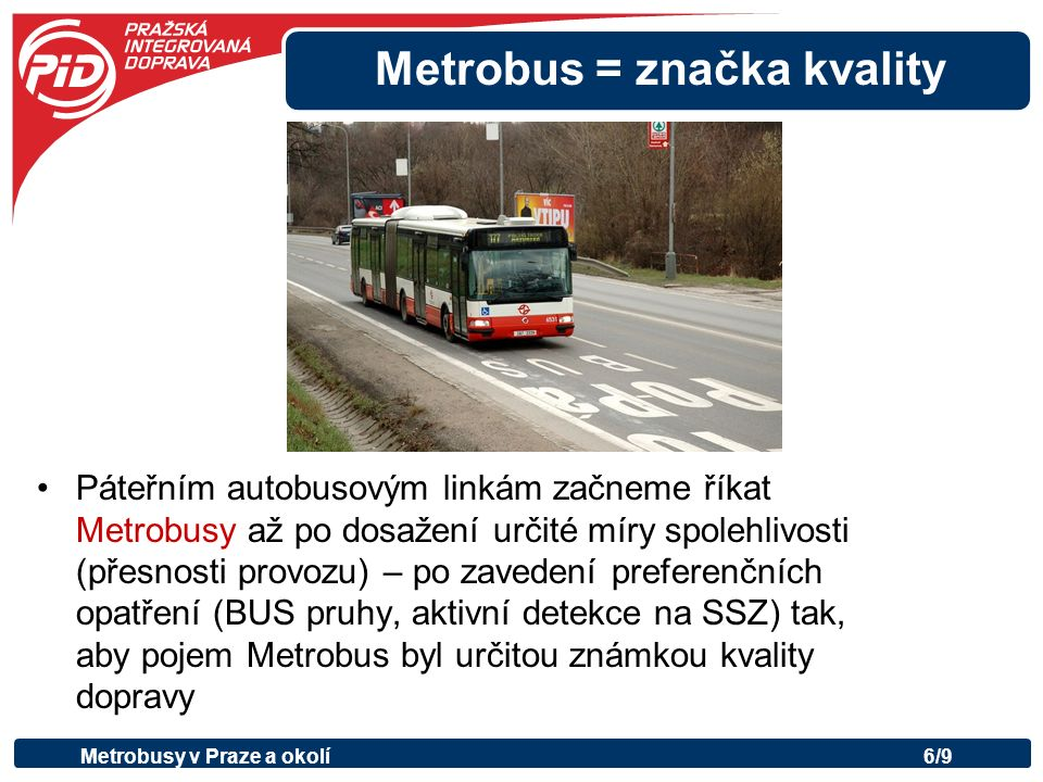 Metrobus = značka kvality Páteřním autobusovým linkám začneme říkat Metrobusy až po dosažení určité míry spolehlivosti (přesnosti provozu) – po zavedení preferenčních opatření (BUS pruhy, aktivní detekce na SSZ) tak, aby pojem Metrobus byl určitou známkou kvality dopravy Metrobusy v Praze a okolí6/9