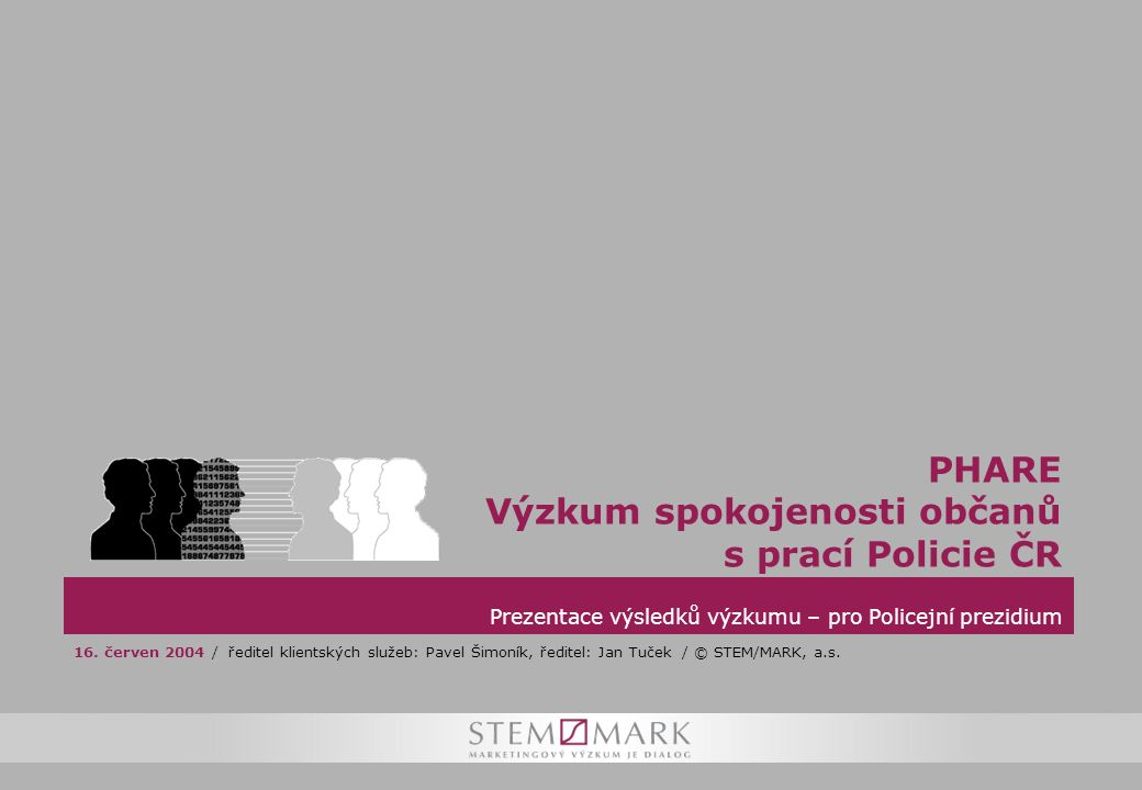 1 Prezentace výsledků výzkumu – pro Policejní prezidium PHARE Výzkum spokojenosti občanů s prací Policie ČR 16.