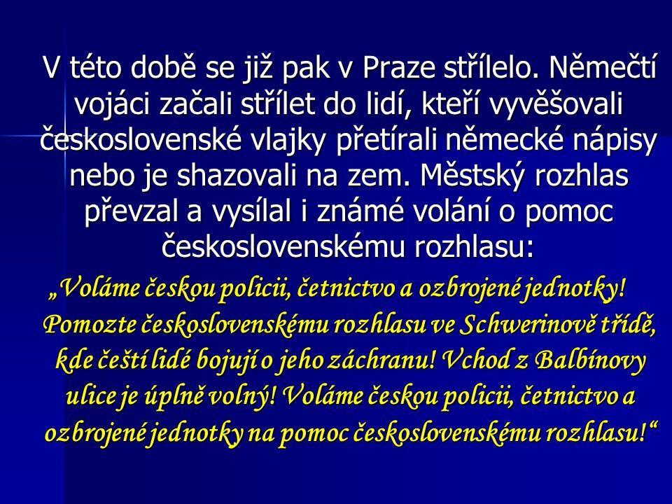 V této době se již pak v Praze střílelo. Němečtí vojáci začali střílet do lidí, kteří vyvěšovali československé vlajky přetírali německé nápisy nebo j