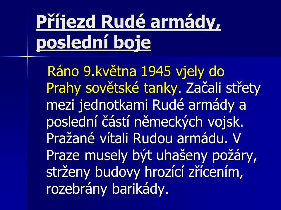 Příjezd Rudé armády, poslední boje Ráno 9.května 1945 vjely do Prahy sovětské tanky. Začali střety mezi jednotkami Rudé armády a poslední částí německ