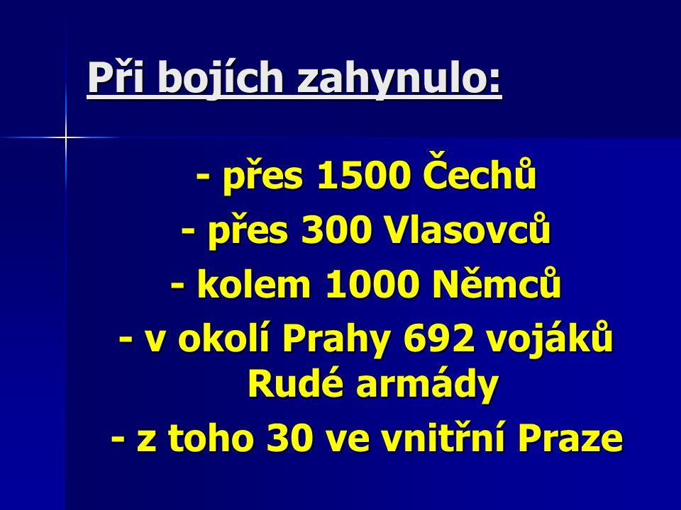 Při bojích zahynulo: - přes 1500 Čechů - přes 1500 Čechů - přes 300 Vlasovců - přes 300 Vlasovců - kolem 1000 Němců - kolem 1000 Němců - v okolí Prahy 692 vojáků Rudé armády - v okolí Prahy 692 vojáků Rudé armády - z toho 30 ve vnitřní Praze - z toho 30 ve vnitřní Praze