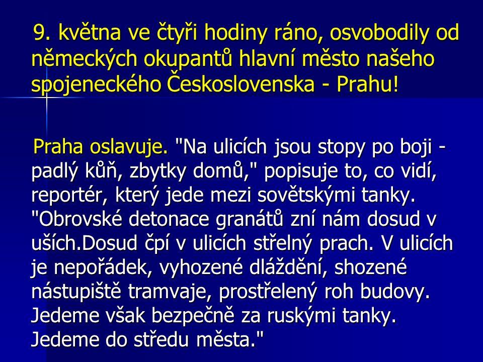 9. května ve čtyři hodiny ráno, osvobodily od německých okupantů hlavní město našeho spojeneckého Československa - Prahu! 9. května ve čtyři hodiny rá