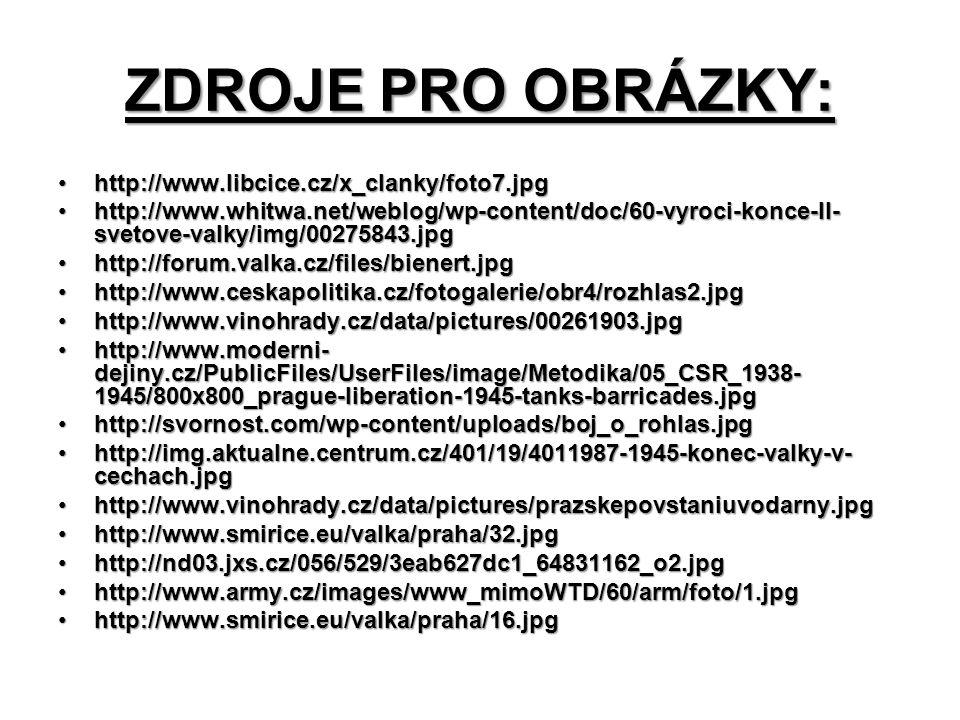 ZDROJE PRO OBRÁZKY: http://www.libcice.cz/x_clanky/foto7.jpghttp://www.libcice.cz/x_clanky/foto7.jpg http://www.whitwa.net/weblog/wp-content/doc/60-vyroci-konce-II- svetove-valky/img/00275843.jpghttp://www.whitwa.net/weblog/wp-content/doc/60-vyroci-konce-II- svetove-valky/img/00275843.jpg http://forum.valka.cz/files/bienert.jpghttp://forum.valka.cz/files/bienert.jpg http://www.ceskapolitika.cz/fotogalerie/obr4/rozhlas2.jpghttp://www.ceskapolitika.cz/fotogalerie/obr4/rozhlas2.jpg http://www.vinohrady.cz/data/pictures/00261903.jpghttp://www.vinohrady.cz/data/pictures/00261903.jpg http://www.moderni- dejiny.cz/PublicFiles/UserFiles/image/Metodika/05_CSR_1938- 1945/800x800_prague-liberation-1945-tanks-barricades.jpghttp://www.moderni- dejiny.cz/PublicFiles/UserFiles/image/Metodika/05_CSR_1938- 1945/800x800_prague-liberation-1945-tanks-barricades.jpg http://svornost.com/wp-content/uploads/boj_o_rohlas.jpghttp://svornost.com/wp-content/uploads/boj_o_rohlas.jpg http://img.aktualne.centrum.cz/401/19/4011987-1945-konec-valky-v- cechach.jpghttp://img.aktualne.centrum.cz/401/19/4011987-1945-konec-valky-v- cechach.jpg http://www.vinohrady.cz/data/pictures/prazskepovstaniuvodarny.jpghttp://www.vinohrady.cz/data/pictures/prazskepovstaniuvodarny.jpg http://www.smirice.eu/valka/praha/32.jpghttp://www.smirice.eu/valka/praha/32.jpg http://nd03.jxs.cz/056/529/3eab627dc1_64831162_o2.jpghttp://nd03.jxs.cz/056/529/3eab627dc1_64831162_o2.jpg http://www.army.cz/images/www_mimoWTD/60/arm/foto/1.jpghttp://www.army.cz/images/www_mimoWTD/60/arm/foto/1.jpg http://www.smirice.eu/valka/praha/16.jpghttp://www.smirice.eu/valka/praha/16.jpg