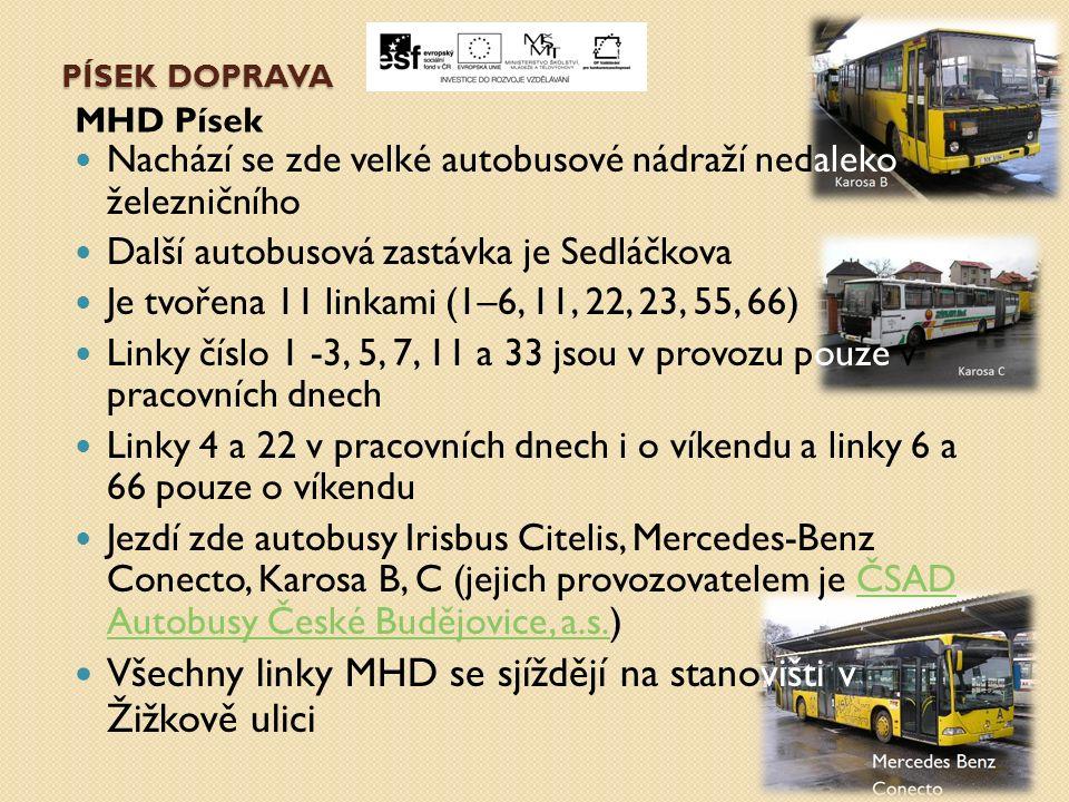 PÍSEK DOPRAVA MHD Písek Nachází se zde velké autobusové nádraží nedaleko železničního Další autobusová zastávka je Sedláčkova Je tvořena 11 linkami (1–6, 11, 22, 23, 55, 66) Linky číslo 1 -3, 5, 7, 11 a 33 jsou v provozu pouze v pracovních dnech Linky 4 a 22 v pracovních dnech i o víkendu a linky 6 a 66 pouze o víkendu Jezdí zde autobusy Irisbus Citelis, Mercedes-Benz Conecto, Karosa B, C (jejich provozovatelem je ČSAD Autobusy České Budějovice, a.s.)ČSAD Autobusy České Budějovice, a.s.