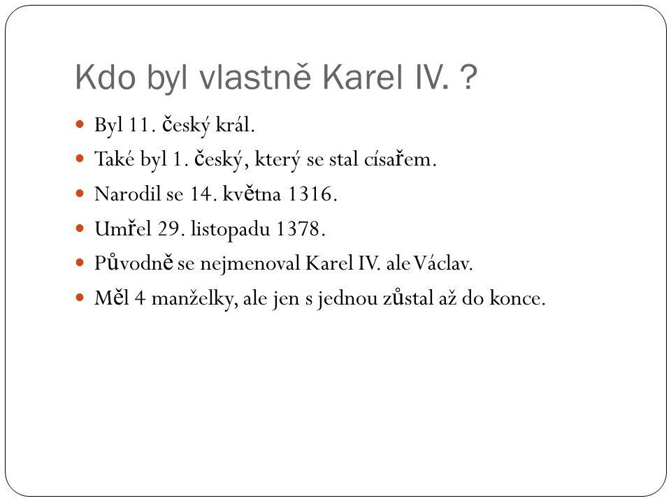 Kdo byl vlastně Karel IV. Byl 11. č eský král. Také byl 1.