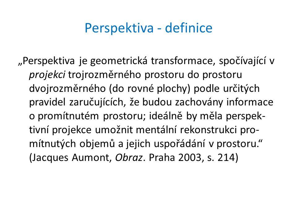 """Perspektiva - definice """"Perspektiva je geometrická transformace, spočívající v projekci trojrozměrného prostoru do prostoru dvojrozměrného (do rovné plochy) podle určitých pravidel zaručujících, že budou zachovány informace o promítnutém prostoru; ideálně by měla perspek- tivní projekce umožnit mentální rekonstrukci pro- mítnutých objemů a jejich uspořádání v prostoru. (Jacques Aumont, Obraz."""