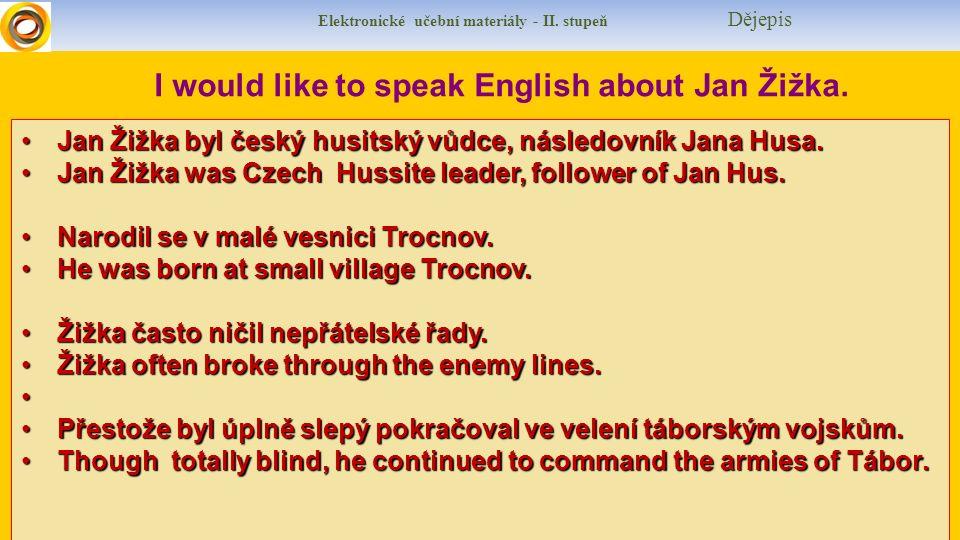 Elektronické učební materiály - II. stupeň Dějepis I would like to speak English about Jan Žižka. Jan Žižka byl český husitský vůdce, následovník Jana