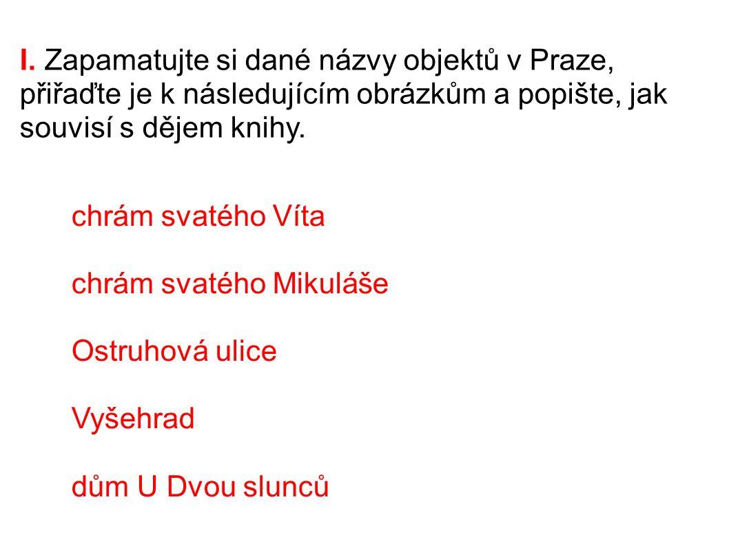 I. Zapamatujte si dané názvy objektů v Praze, přiřaďte je k následujícím obrázkům a popište, jak souvisí s dějem knihy. chrám svatého Víta chrám svaté