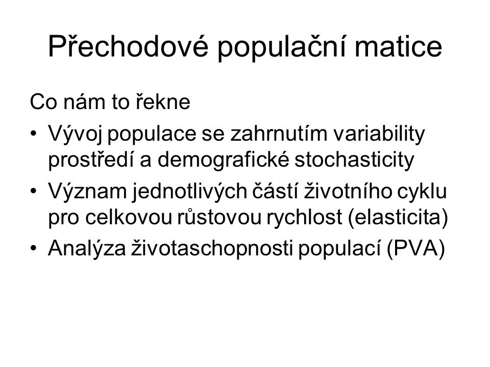 Přechodové populační matice Co nám to řekne Vývoj populace se zahrnutím variability prostředí a demografické stochasticity Význam jednotlivých částí životního cyklu pro celkovou růstovou rychlost (elasticita) Analýza životaschopnosti populací (PVA)