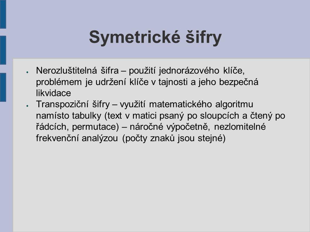Symetrické šifry ● Nerozluštitelná šifra – použití jednorázového klíče, problémem je udržení klíče v tajnosti a jeho bezpečná likvidace ● Transpoziční šifry – využití matematického algoritmu namísto tabulky (text v matici psaný po sloupcích a čtený po řádcích, permutace) – náročné výpočetně, nezlomitelné frekvenční analýzou (počty znaků jsou stejné)