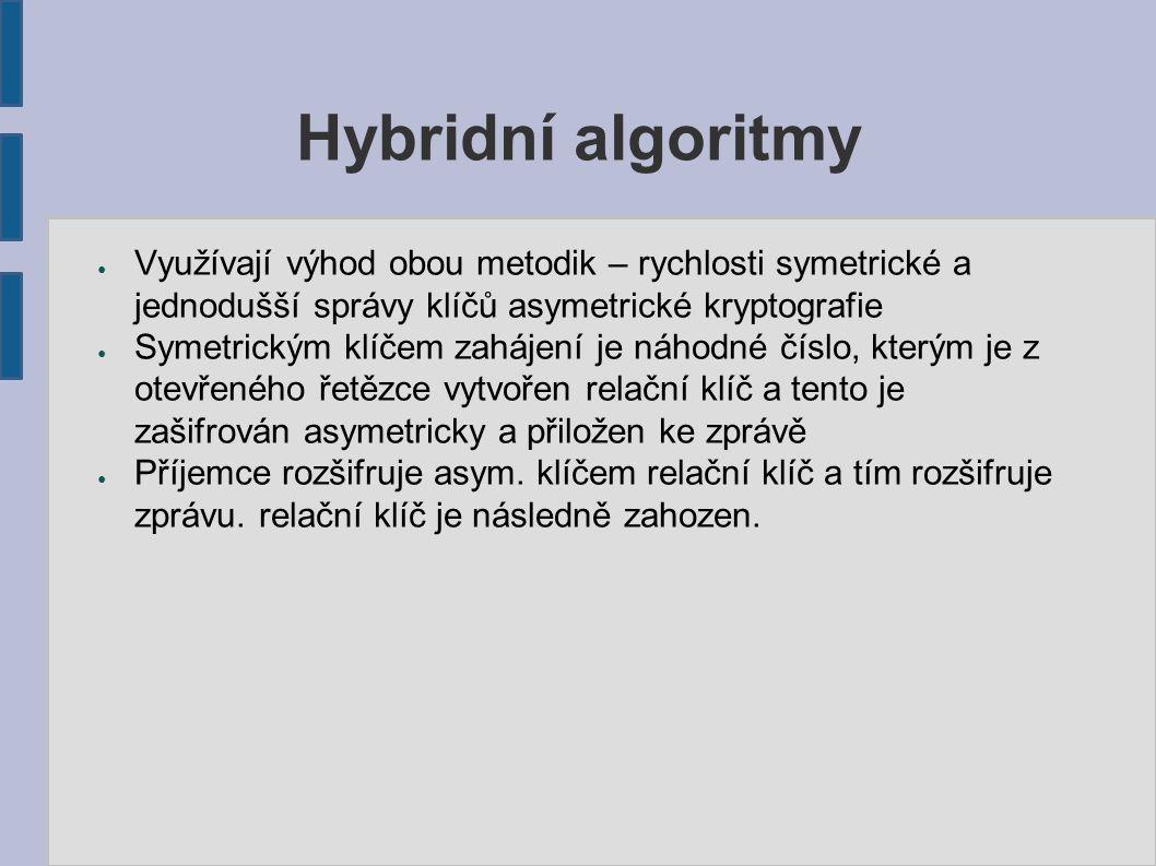 Hybridní algoritmy ● Využívají výhod obou metodik – rychlosti symetrické a jednodušší správy klíčů asymetrické kryptografie ● Symetrickým klíčem zahájení je náhodné číslo, kterým je z otevřeného řetězce vytvořen relační klíč a tento je zašifrován asymetricky a přiložen ke zprávě ● Příjemce rozšifruje asym.