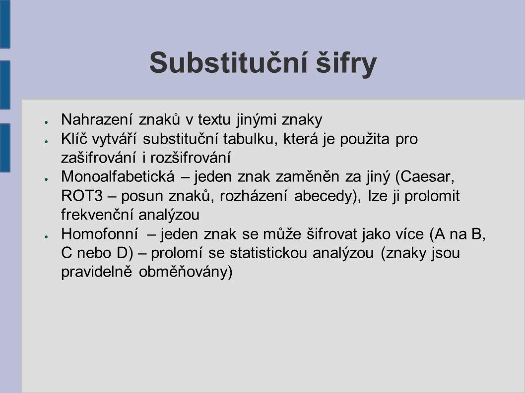 Substituční šifry ● Nahrazení znaků v textu jinými znaky ● Klíč vytváří substituční tabulku, která je použita pro zašifrování i rozšifrování ● Monoalfabetická – jeden znak zaměněn za jiný (Caesar, ROT3 – posun znaků, rozházení abecedy), lze ji prolomit frekvenční analýzou ● Homofonní – jeden znak se může šifrovat jako více (A na B, C nebo D) – prolomí se statistickou analýzou (znaky jsou pravidelně obměňovány)
