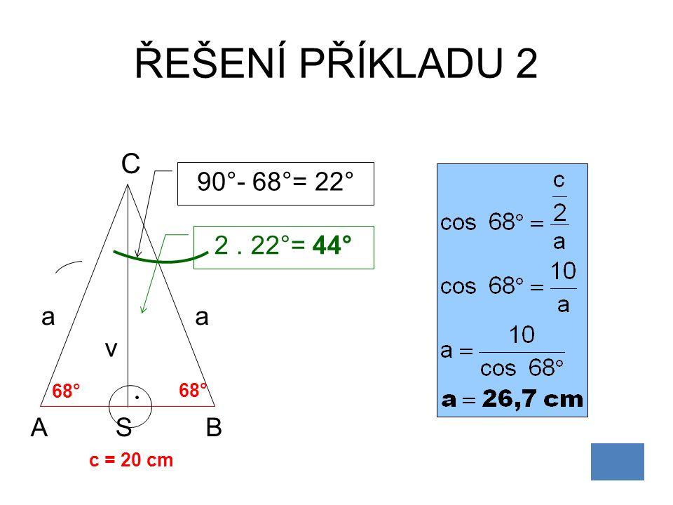 ŘEŠENÍ PŘÍKLADU 2 AB C a c = 20 cm 68° v 90°- 68°= 22° 2. 22°= 44° 68° a S
