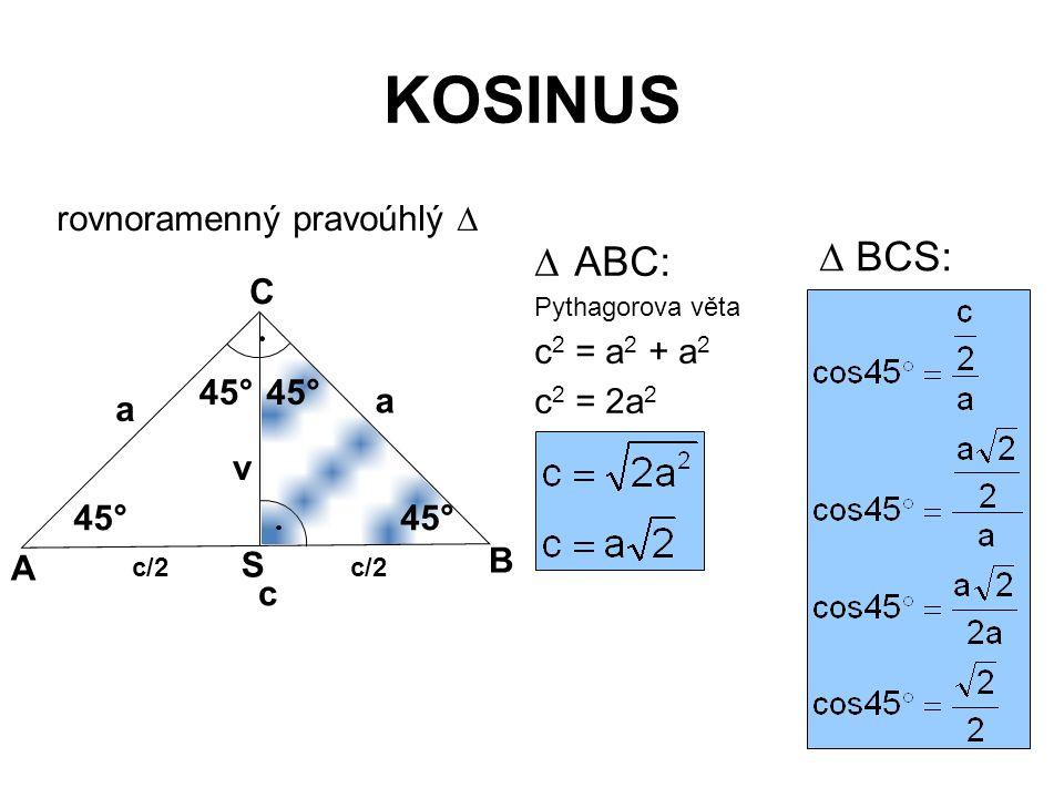 KOSINUS rovnoramenný pravoúhlý   ABC: Pythagorova věta c 2 = a 2 + a 2 c 2 = 2a 2 45° v A B C c/2 S a a c 45°  BCS: