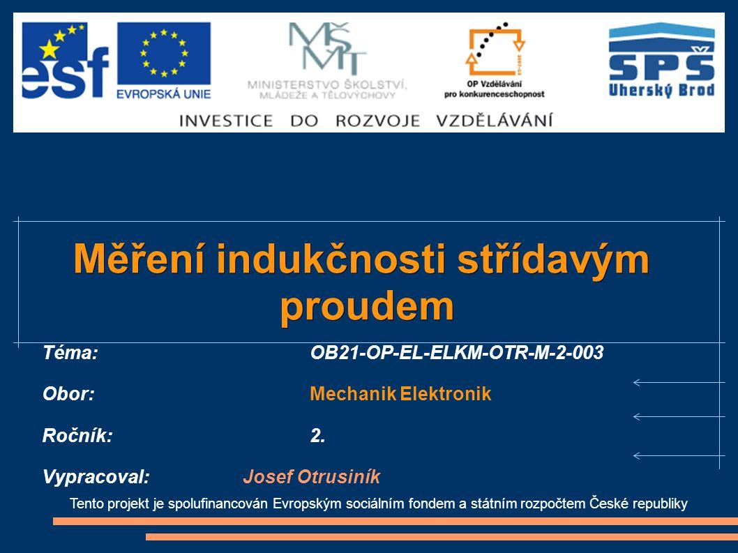 Tento projekt je spolufinancován Evropským sociálním fondem a státním rozpočtem České republiky Měření indukčnosti střídavým proudem proudem Téma:OB21-OP-EL-ELKM-OTR-M-2-003 Obor:Mechanik Elektronik Ročník: 2.