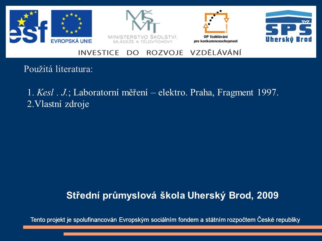 Použitá literatura: 1. Kesl. J.; Laboratorní měření – elektro. Praha, Fragment 1997. 2.Vlastní zdroje Tento projekt je spolufinancován Evropským sociá