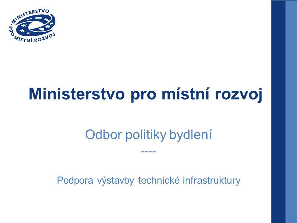 Ministerstvo pro místní rozvoj Odbor politiky bydlení ---- Podpora výstavby technické infrastruktury