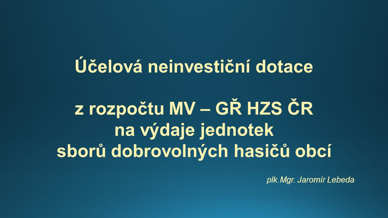 Účelová neinvestiční dotace z rozpočtu MV – GŘ HZS ČR na výdaje jednotek sborů dobrovolných hasičů obcí plk.Mgr.