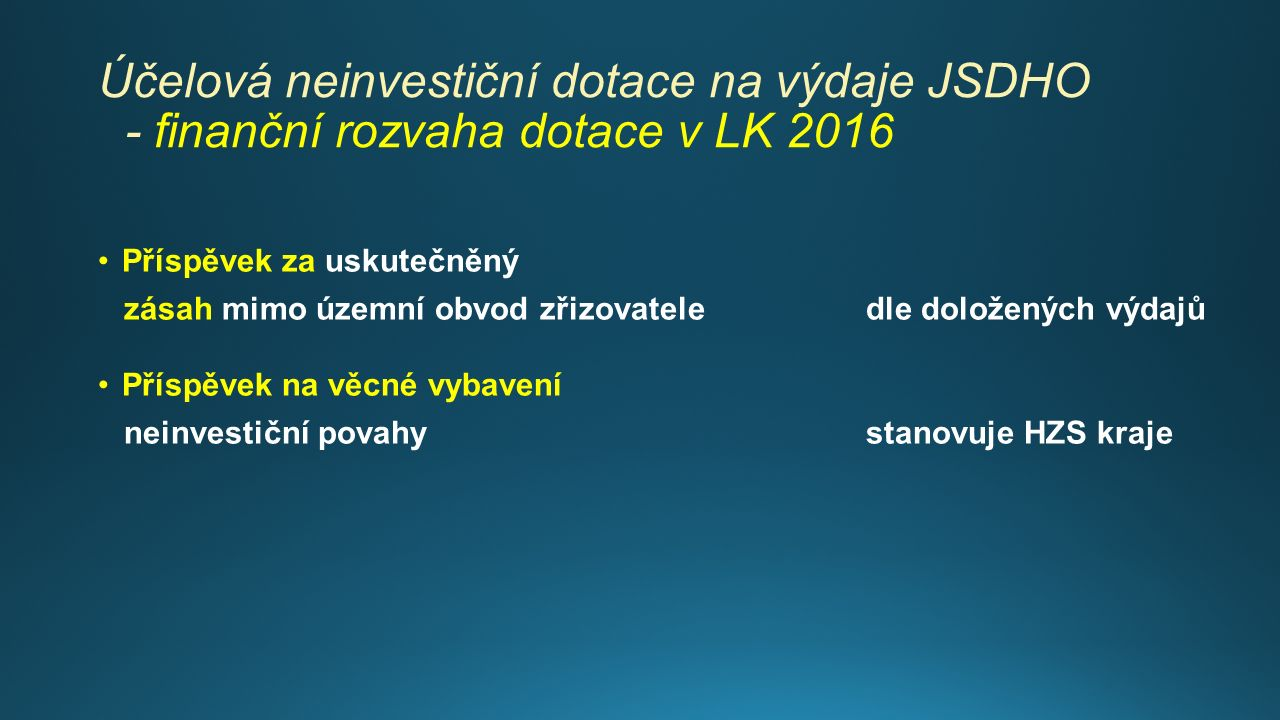 Účelová neinvestiční dotace na výdaje JSDHO - finanční rozvaha dotace v LK 2016 Příspěvek za uskutečněný zásah mimo územní obvod zřizovatele dle doložených výdajů Příspěvek na věcné vybavení neinvestiční povahystanovuje HZS kraje