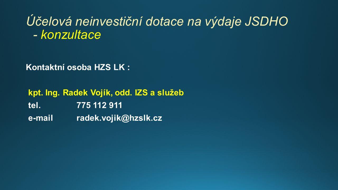 Účelová neinvestiční dotace na výdaje JSDHO - konzultace Kontaktní osoba HZS LK : kpt. Ing. Radek Vojík, odd. IZS a služeb tel. 775 112 911 e-mail rad