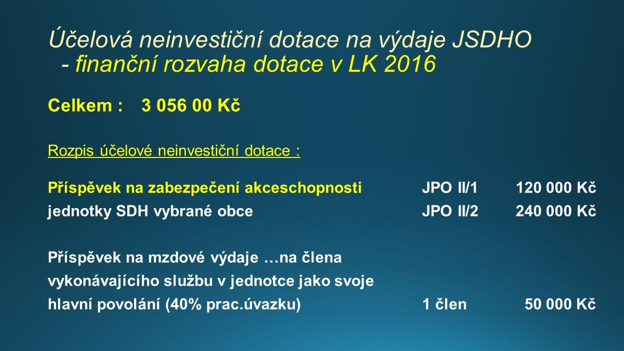 Účelová neinvestiční dotace na výdaje JSDHO - finanční rozvaha dotace v LK 2016 Celkem :3 056 00 Kč Rozpis účelové neinvestiční dotace : Příspěvek na zabezpečení akceschopnosti JPO II/1120 000 Kč jednotky SDH vybrané obceJPO II/2240 000 Kč Příspěvek na mzdové výdaje …na člena vykonávajícího službu v jednotce jako svoje hlavní povolání (40% prac.úvazku)1 člen 50 000 Kč
