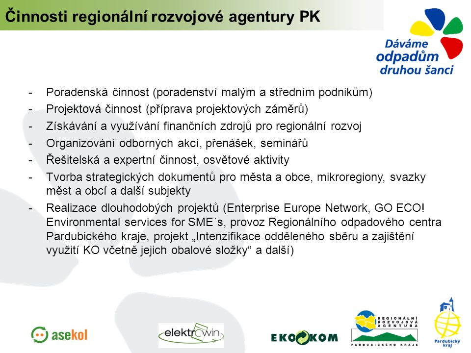  Poradenská činnost (poradenství malým a středním podnikům)  Projektová činnost (příprava projektových záměrů)  Získávání a využívání finančních zdrojů pro regionální rozvoj  Organizování odborných akcí, přenášek, seminářů  Řešitelská a expertní činnost, osvětové aktivity  Tvorba strategických dokumentů pro města a obce, mikroregiony, svazky měst a obcí a další subjekty  Realizace dlouhodobých projektů (Enterprise Europe Network, GO ECO.