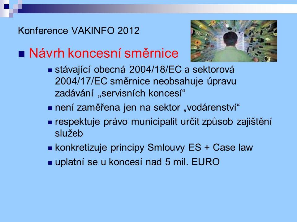 """Konference VAKINFO 2012 Návrh koncesní směrnice stávající obecná 2004/18/EC a sektorová 2004/17/EC směrnice neobsahuje úpravu zadávání """"servisních koncesí není zaměřena jen na sektor """"vodárenství respektuje právo municipalit určit způsob zajištění služeb konkretizuje principy Smlouvy ES + Case law uplatní se u koncesí nad 5 mil."""