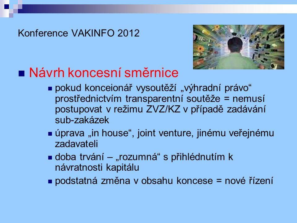 """Konference VAKINFO 2012 Návrh koncesní směrnice pokud konceionář vysoutěží """"výhradní právo prostřednictvím transparentní soutěže = nemusí postupovat v režimu ZVZ/KZ v případě zadávání sub-zakázek úprava """"in house , joint venture, jinému veřejnému zadavateli doba trvání – """"rozumná s přihlédnutím k návratnosti kapitálu podstatná změna v obsahu koncese = nové řízení"""