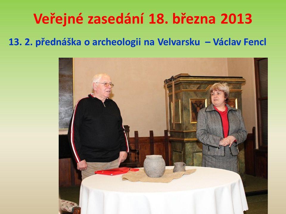 Veřejné zasedání 18. března 2013 13. 2. přednáška o archeologii na Velvarsku – Václav Fencl