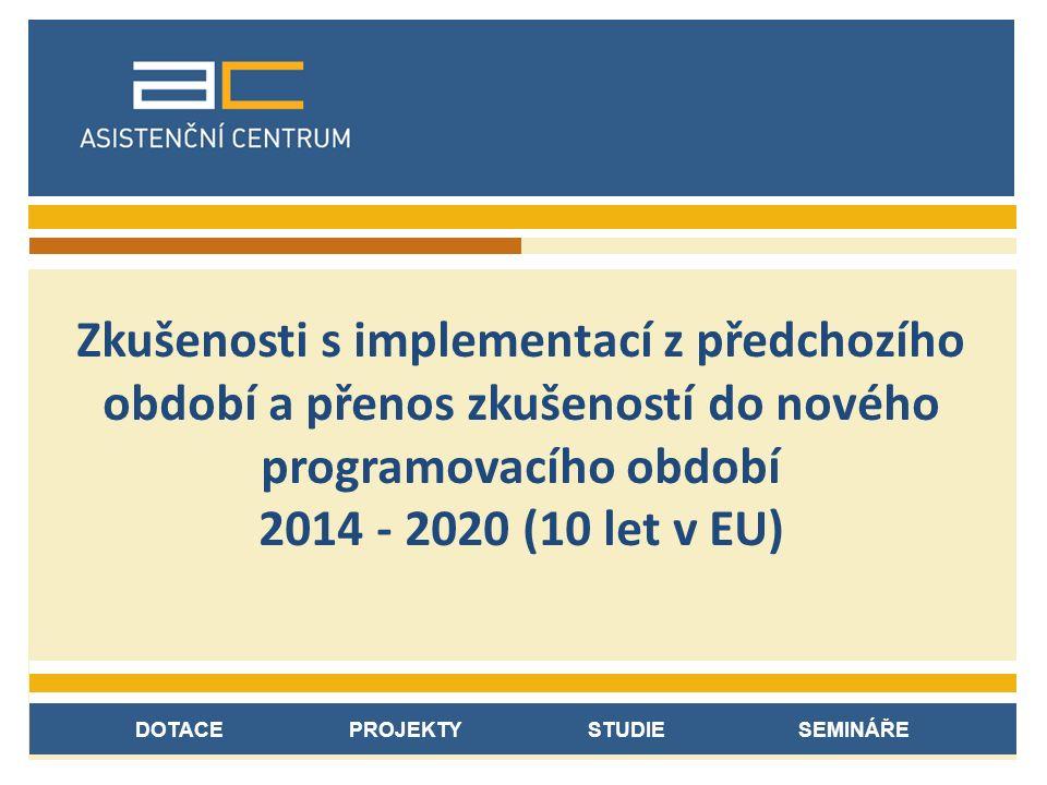 DOTACE PROJEKTY STUDIE SEMINÁŘE Zkušenosti s implementací z předchozího období a přenos zkušeností do nového programovacího období 2014 - 2020 (10 let v EU)