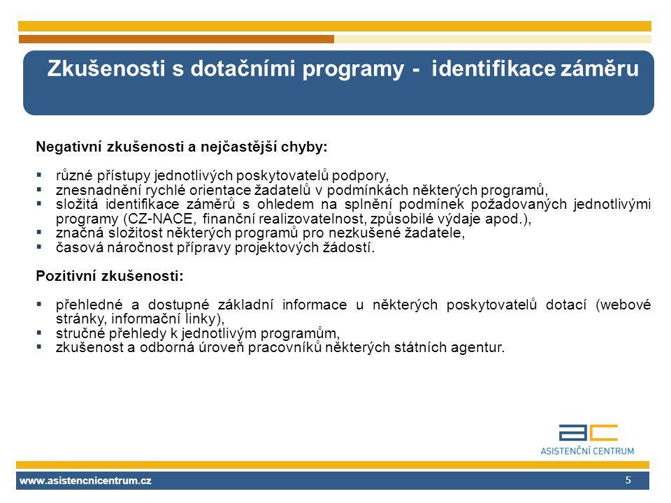 www.asistencnicentrum.cz 5 Zkušenosti s dotačními programy - identifikace záměru Negativní zkušenosti a nejčastější chyby:  různé přístupy jednotlivých poskytovatelů podpory,  znesnadnění rychlé orientace žadatelů v podmínkách některých programů,  složitá identifikace záměrů s ohledem na splnění podmínek požadovaných jednotlivými programy (CZ-NACE, finanční realizovatelnost, způsobilé výdaje apod.),  značná složitost některých programů pro nezkušené žadatele,  časová náročnost přípravy projektových žádostí.