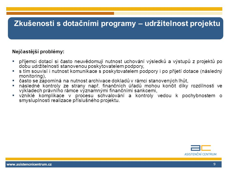 www.asistencnicentrum.cz 9 Zkušenosti s dotačními programy – udržitelnost projektu Nejčastější problémy:  příjemci dotací si často neuvědomují nutnos