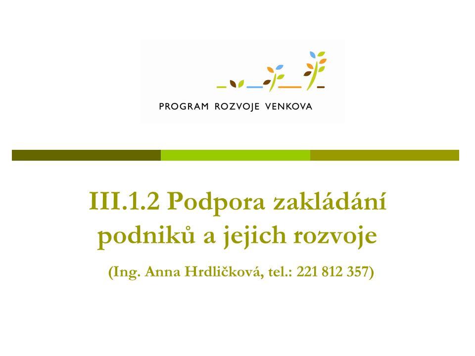 III.1.2 Podpora zakládání podniků a jejich rozvoje (Ing. Anna Hrdličková, tel.: 221 812 357)