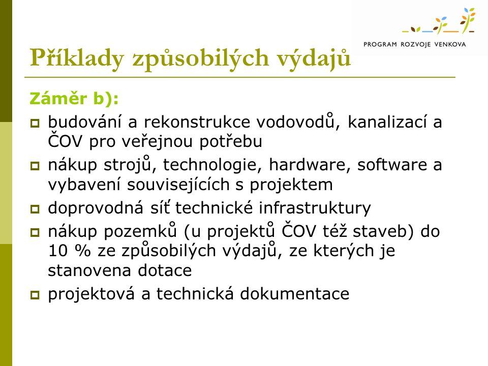 Příklady způsobilých výdajů Záměr b):  budování a rekonstrukce vodovodů, kanalizací a ČOV pro veřejnou potřebu  nákup strojů, technologie, hardware, software a vybavení souvisejících s projektem  doprovodná síť technické infrastruktury  nákup pozemků (u projektů ČOV též staveb) do 10 % ze způsobilých výdajů, ze kterých je stanovena dotace  projektová a technická dokumentace