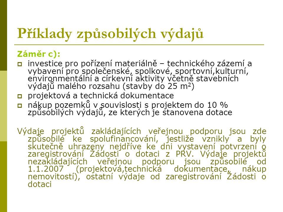 Příklady způsobilých výdajů Záměr c):  investice pro pořízení materiálně – technického zázemí a vybavení pro společenské, spolkové, sportovní,kulturní, environmentální a církevní aktivity včetně stavebních výdajů malého rozsahu (stavby do 25 m 2 )  projektová a technická dokumentace  nákup pozemků v souvislosti s projektem do 10 % způsobilých výdajů, ze kterých je stanovena dotace Výdaje projektů zakládajících veřejnou podporu jsou zde způsobilé ke spolufinancování, jestliže vznikly a byly skutečně uhrazeny nejdříve ke dni vystavení potvrzení o zaregistrování Žádosti o dotaci z PRV.