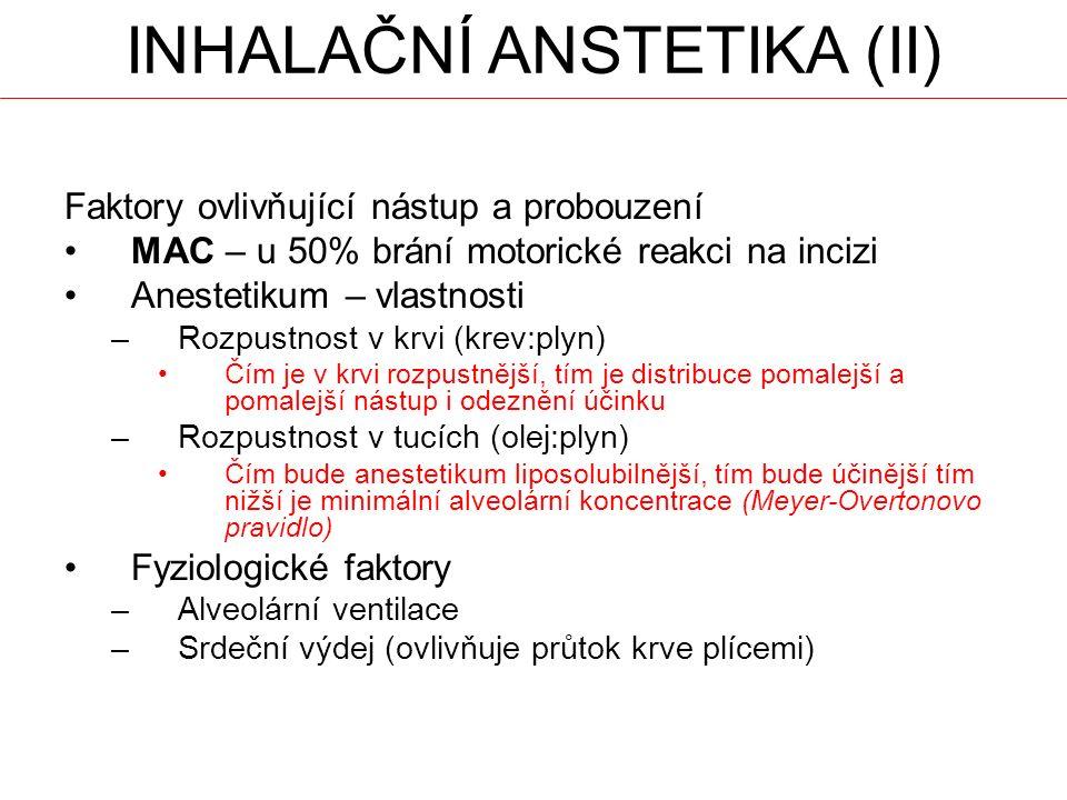 INHALAČNÍ ANSTETIKA (II) Faktory ovlivňující nástup a probouzení MAC – u 50% brání motorické reakci na incizi Anestetikum – vlastnosti –Rozpustnost v krvi (krev:plyn) Čím je v krvi rozpustnější, tím je distribuce pomalejší a pomalejší nástup i odeznění účinku –Rozpustnost v tucích (olej:plyn) Čím bude anestetikum liposolubilnější, tím bude účinější tím nižší je minimální alveolární koncentrace (Meyer-Overtonovo pravidlo) Fyziologické faktory –Alveolární ventilace –Srdeční výdej (ovlivňuje průtok krve plícemi)