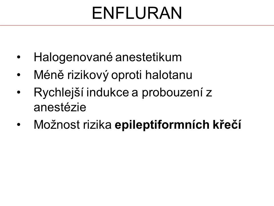 ENFLURAN Halogenované anestetikum Méně rizikový oproti halotanu Rychlejší indukce a probouzení z anestézie Možnost rizika epileptiformních křečí