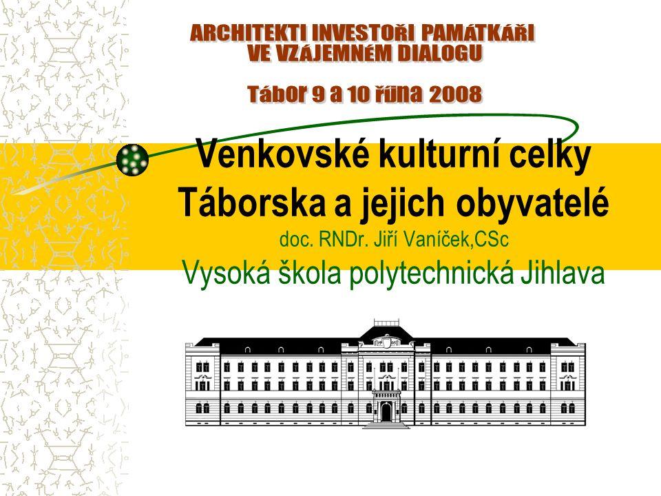 Venkovské kulturní celky Táborska a jejich obyvatelé doc. RNDr. Jiří Vaníček,CSc Vysoká škola polytechnická Jihlava