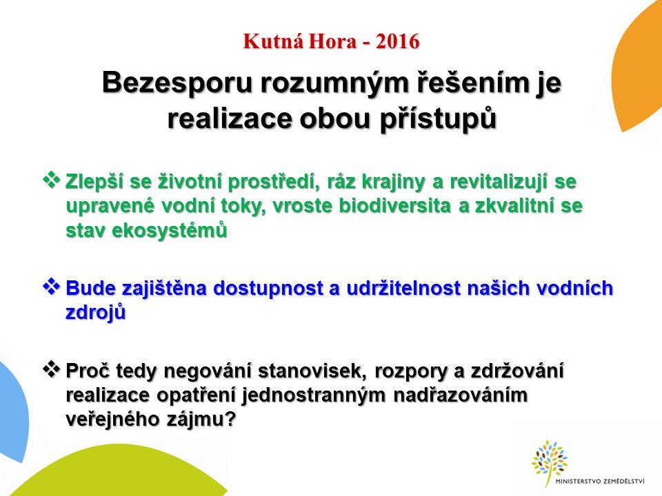 Kutná Hora - 2016 Bezesporu rozumným řešením je realizace obou přístupů  Zlepší se životní prostředí, ráz krajiny a revitalizují se upravené vodní toky, vroste biodiversita a zkvalitní se stav ekosystémů  Bude zajištěna dostupnost a udržitelnost našich vodních zdrojů  Proč tedy negování stanovisek, rozpory a zdržování realizace opatření jednostranným nadřazováním veřejného zájmu