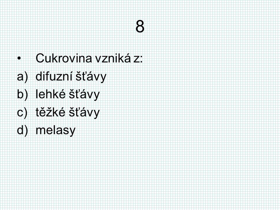 8 Cukrovina vzniká z: a)difuzní šťávy b)lehké šťávy c)těžké šťávy d)melasy