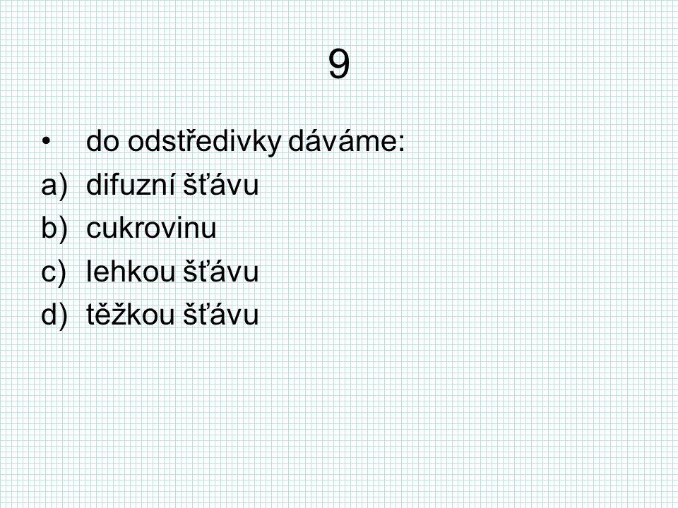 9 do odstředivky dáváme: a)difuzní šťávu b)cukrovinu c)lehkou šťávu d)těžkou šťávu