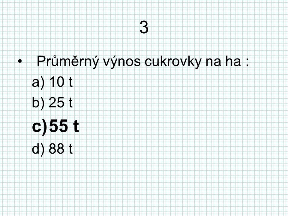 3 Průměrný výnos cukrovky na ha : a)10 t b)25 t c)55 t d)88 t