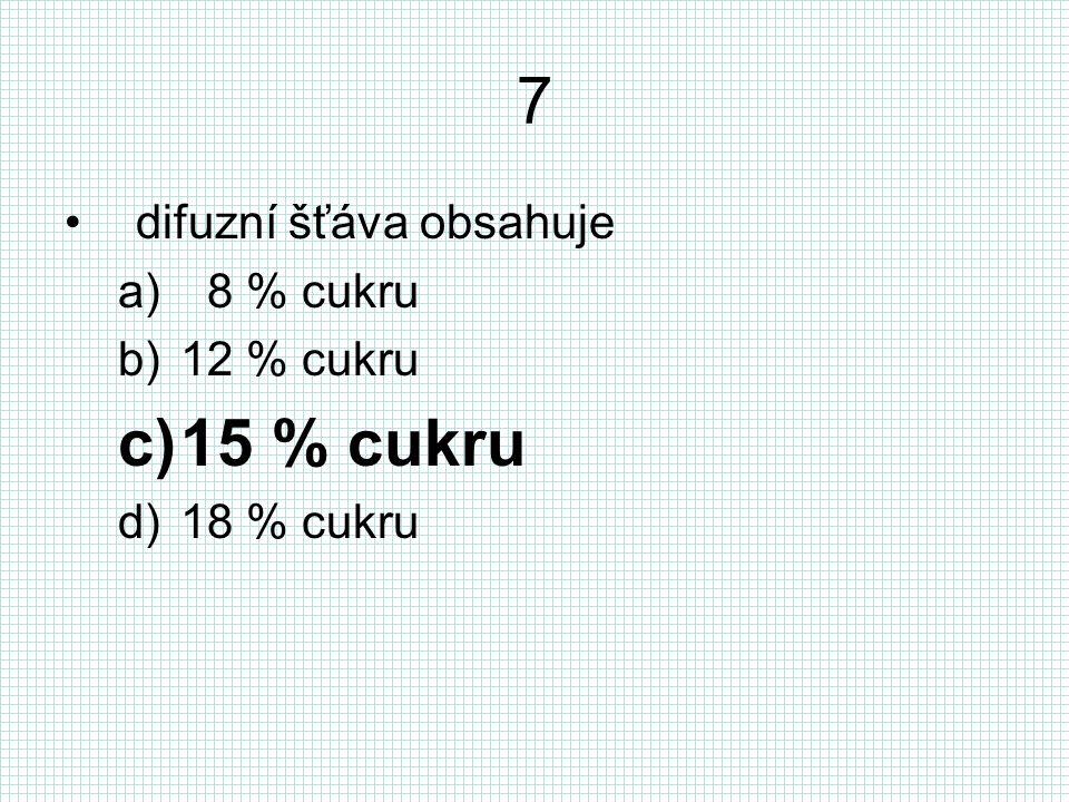 7 difuzní šťáva obsahuje a) 8 % cukru b)12 % cukru c)15 % cukru d)18 % cukru